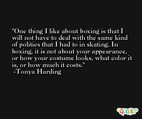One thing I like about boxing is that I will not have to deal with the same kind of politics that I had to in skating. In boxing, it is not about your appearance, or how your costume looks, what color it is, or how much it costs. -Tonya Harding