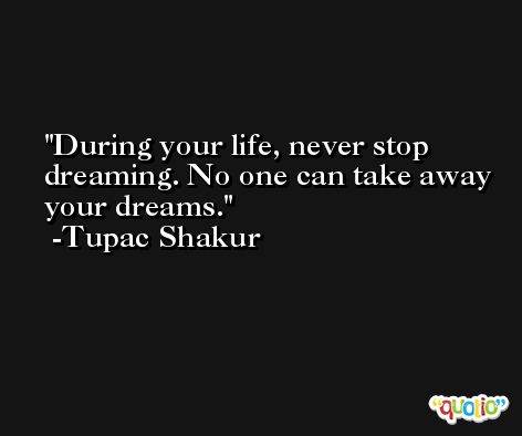 During your life, never stop dreaming. No one can take away your dreams. -Tupac Shakur