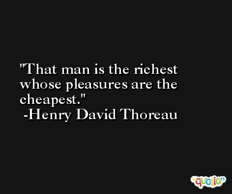 That man is the richest whose pleasures are the cheapest. -Henry David Thoreau
