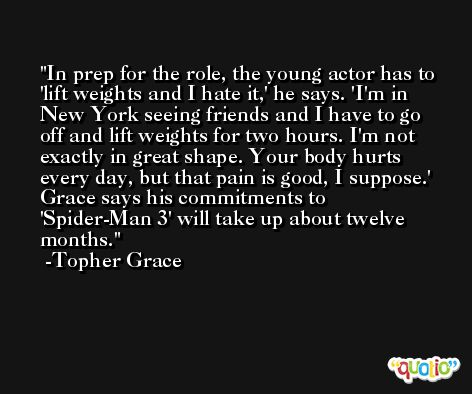In prep for the role, the young actor has to 'lift weights and I hate it,' he says. 'I'm in New York seeing friends and I have to go off and lift weights for two hours. I'm not exactly in great shape. Your body hurts every day, but that pain is good, I suppose.' Grace says his commitments to 'Spider-Man 3' will take up about twelve months.  -Topher Grace