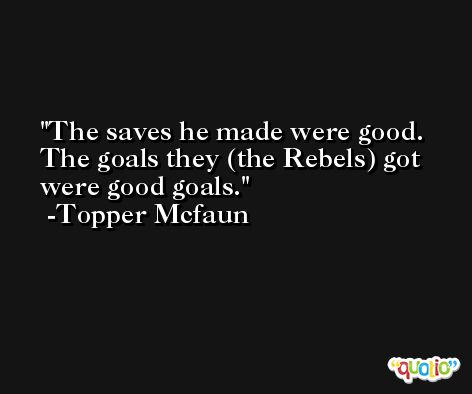 The saves he made were good. The goals they (the Rebels) got were good goals. -Topper Mcfaun