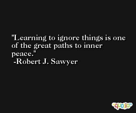 Learning to ignore things is one of the great paths to inner peace. -Robert J. Sawyer
