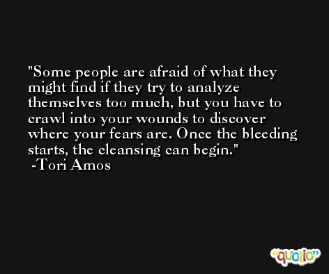 Some people are afraid of what they might find if they try to analyze themselves too much, but you have to crawl into your wounds to discover where your fears are. Once the bleeding starts, the cleansing can begin. -Tori Amos