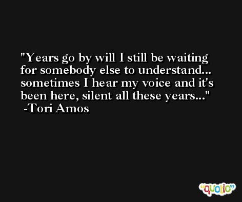 Years go by will I still be waiting for somebody else to understand... sometimes I hear my voice and it's been here, silent all these years... -Tori Amos