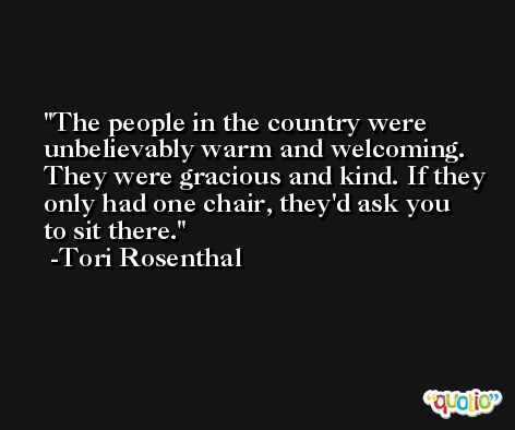 The people in the country were unbelievably warm and welcoming. They were gracious and kind. If they only had one chair, they'd ask you to sit there. -Tori Rosenthal