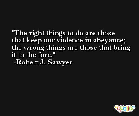 The right things to do are those that keep our violence in abeyance; the wrong things are those that bring it to the fore. -Robert J. Sawyer