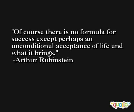 Of course there is no formula for success except perhaps an unconditional acceptance of life and what it brings. -Arthur Rubinstein