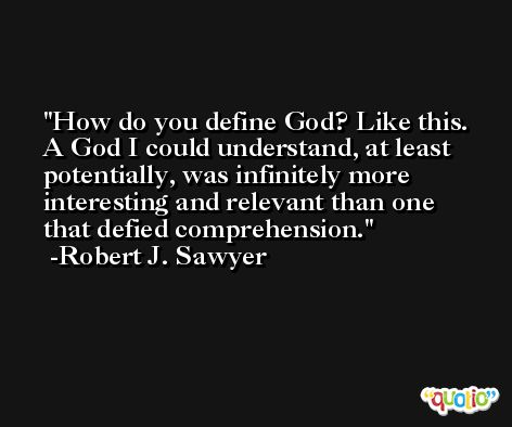 How do you define God? Like this. A God I could understand, at least potentially, was infinitely more interesting and relevant than one that defied comprehension. -Robert J. Sawyer