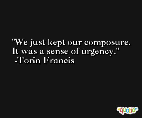 We just kept our composure. It was a sense of urgency. -Torin Francis