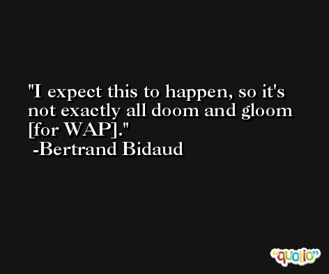 I expect this to happen, so it's not exactly all doom and gloom [for WAP]. -Bertrand Bidaud