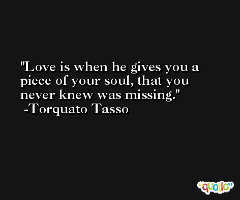 Love is when he gives you a piece of your soul, that you never knew was missing. -Torquato Tasso