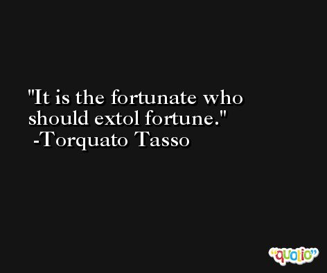 It is the fortunate who should extol fortune. -Torquato Tasso