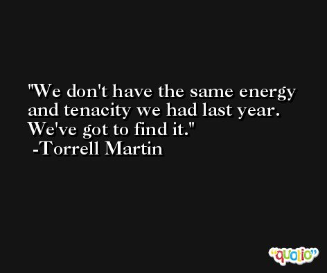 We don't have the same energy and tenacity we had last year. We've got to find it. -Torrell Martin