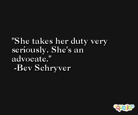 She takes her duty very seriously. She's an advocate. -Bev Schryver