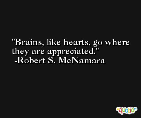 Brains, like hearts, go where they are appreciated. -Robert S. McNamara