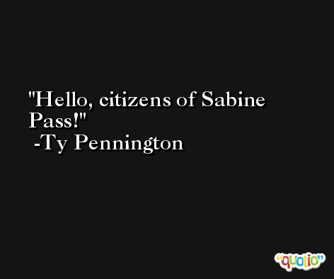 Hello, citizens of Sabine Pass! -Ty Pennington