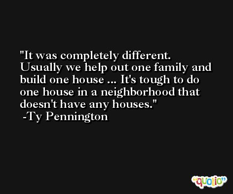 It was completely different. Usually we help out one family and build one house ... It's tough to do one house in a neighborhood that doesn't have any houses. -Ty Pennington