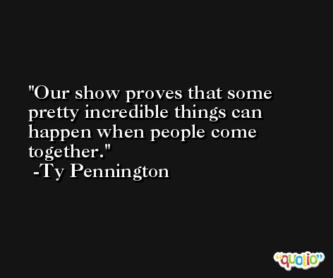 Our show proves that some pretty incredible things can happen when people come together. -Ty Pennington