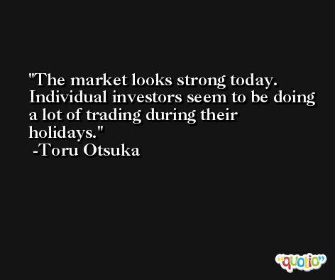 The market looks strong today. Individual investors seem to be doing a lot of trading during their holidays. -Toru Otsuka