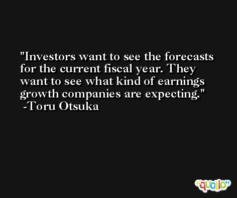 Investors want to see the forecasts for the current fiscal year. They want to see what kind of earnings growth companies are expecting. -Toru Otsuka
