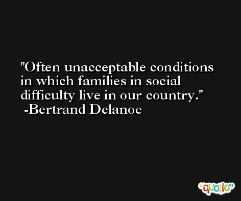 Often unacceptable conditions in which families in social difficulty live in our country. -Bertrand Delanoe