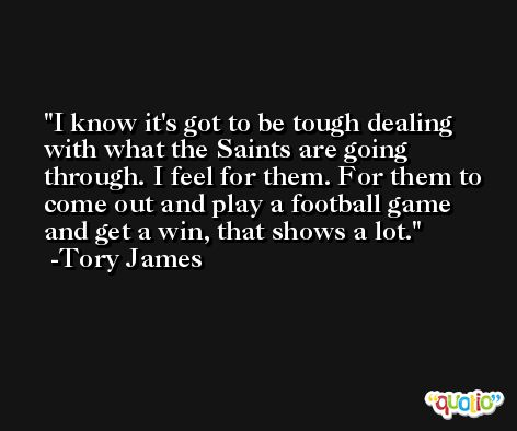 I know it's got to be tough dealing with what the Saints are going through. I feel for them. For them to come out and play a football game and get a win, that shows a lot. -Tory James