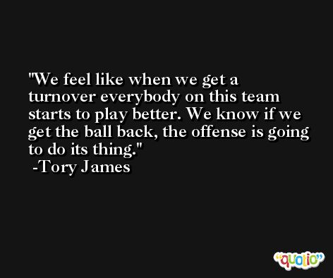 We feel like when we get a turnover everybody on this team starts to play better. We know if we get the ball back, the offense is going to do its thing. -Tory James