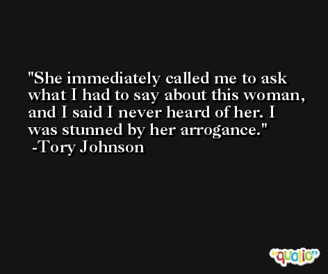She immediately called me to ask what I had to say about this woman, and I said I never heard of her. I was stunned by her arrogance. -Tory Johnson