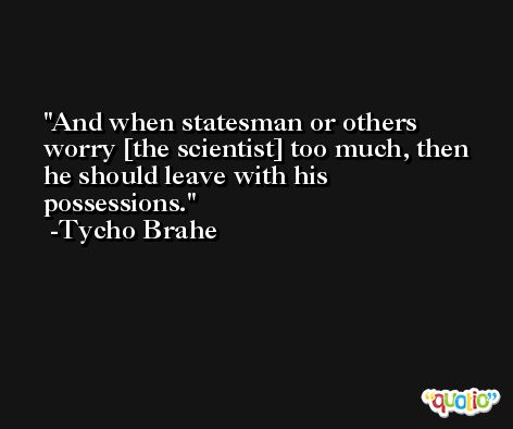 And when statesman or others worry [the scientist] too much, then he should leave with his possessions. -Tycho Brahe