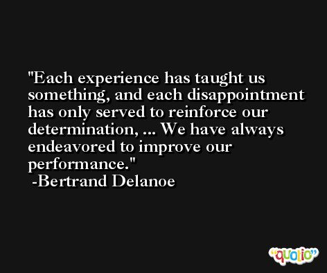 Each experience has taught us something, and each disappointment has only served to reinforce our determination, ... We have always endeavored to improve our performance. -Bertrand Delanoe