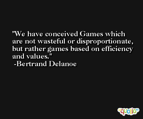 We have conceived Games which are not wasteful or disproportionate, but rather games based on efficiency and values. -Bertrand Delanoe