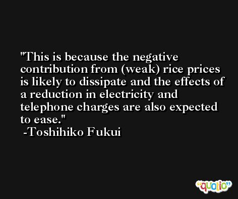 This is because the negative contribution from (weak) rice prices is likely to dissipate and the effects of a reduction in electricity and telephone charges are also expected to ease. -Toshihiko Fukui