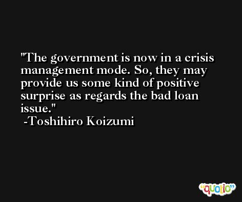 The government is now in a crisis management mode. So, they may provide us some kind of positive surprise as regards the bad loan issue. -Toshihiro Koizumi
