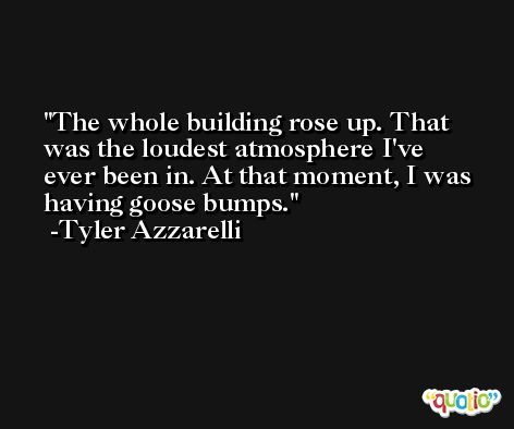 The whole building rose up. That was the loudest atmosphere I've ever been in. At that moment, I was having goose bumps. -Tyler Azzarelli