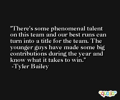 There's some phenomenal talent on this team and our best runs can turn into a title for the team. The younger guys have made some big contributions during the year and know what it takes to win. -Tyler Bailey