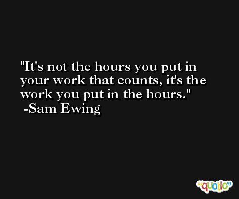 It's not the hours you put in your work that counts, it's the work you put in the hours. -Sam Ewing