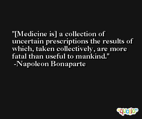 [Medicine is] a collection of uncertain prescriptions the results of which, taken collectively, are more fatal than useful to mankind. -Napoleon Bonaparte