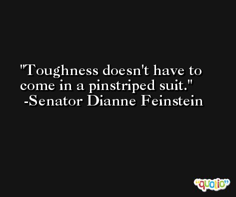 Toughness doesn't have to come in a pinstriped suit. -Senator Dianne Feinstein