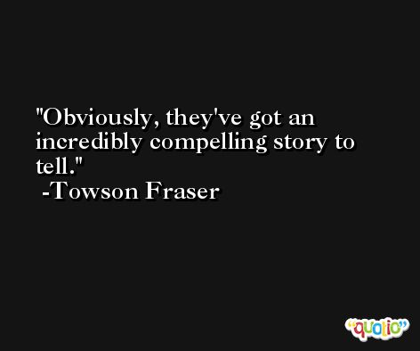 Obviously, they've got an incredibly compelling story to tell. -Towson Fraser
