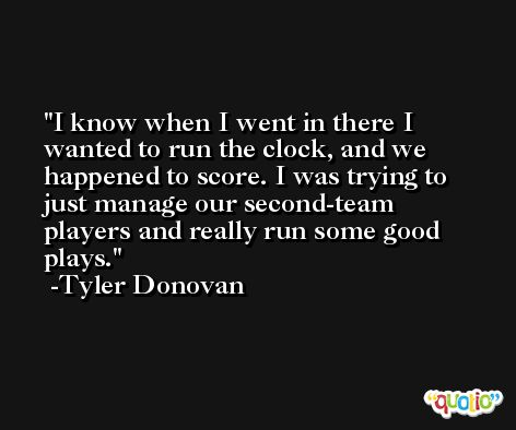 I know when I went in there I wanted to run the clock, and we happened to score. I was trying to just manage our second-team players and really run some good plays. -Tyler Donovan