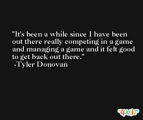 It's been a while since I have been out there really competing in a game and managing a game and it felt good to get back out there. -Tyler Donovan