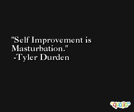 Self Improvement is Masturbation. -Tyler Durden