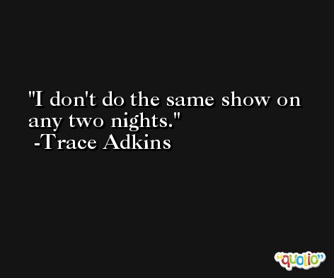I don't do the same show on any two nights. -Trace Adkins