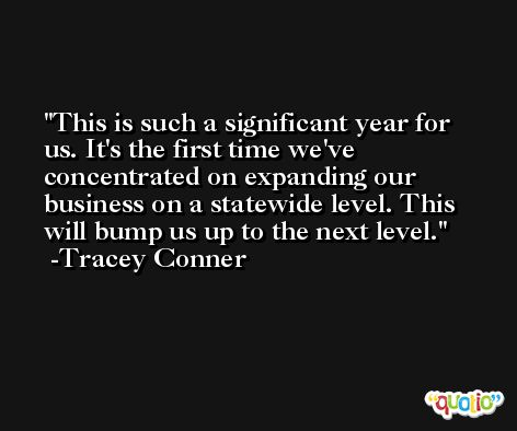 This is such a significant year for us. It's the first time we've concentrated on expanding our business on a statewide level. This will bump us up to the next level. -Tracey Conner