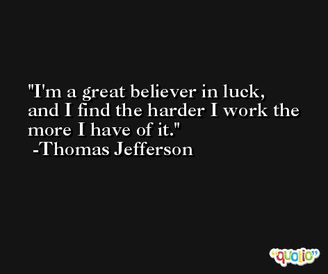 I'm a great believer in luck, and I find the harder I work the more I have of it. -Thomas Jefferson