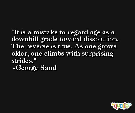 It is a mistake to regard age as a downhill grade toward dissolution. The reverse is true. As one grows older, one climbs with surprising strides. -George Sand