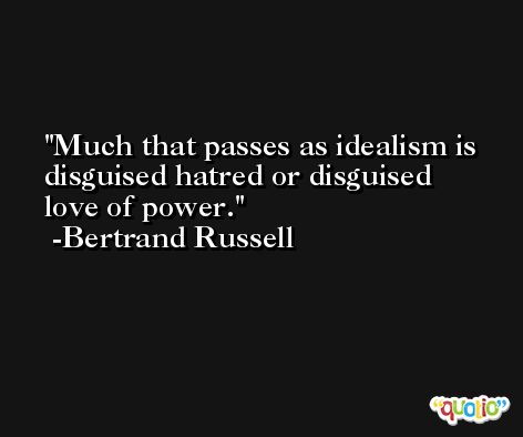 Much that passes as idealism is disguised hatred or disguised love of power. -Bertrand Russell