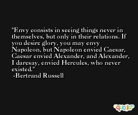 Envy consists in seeing things never in themselves, but only in their relations. If you desire glory, you may envy Napoleon, but Napoleon envied Caesar, Caesar envied Alexander, and Alexander, I daresay, envied Hercules, who never existed. -Bertrand Russell