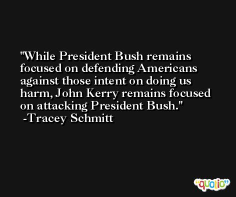 While President Bush remains focused on defending Americans against those intent on doing us harm, John Kerry remains focused on attacking President Bush. -Tracey Schmitt