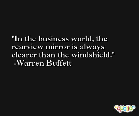 In the business world, the rearview mirror is always clearer than the windshield. -Warren Buffett